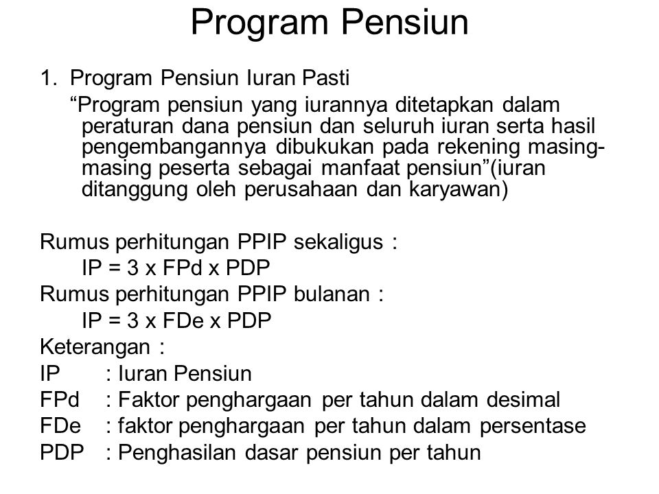 """Program Pensiun 1. Program Pensiun Iuran Pasti """"Program pensiun yang iurannya ditetapkan dalam peraturan dana pensiun dan seluruh iuran serta hasil pe"""