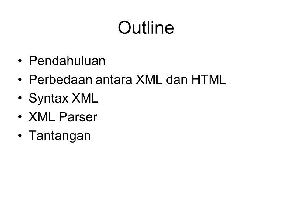 Outline Pendahuluan Perbedaan antara XML dan HTML Syntax XML XML Parser Tantangan