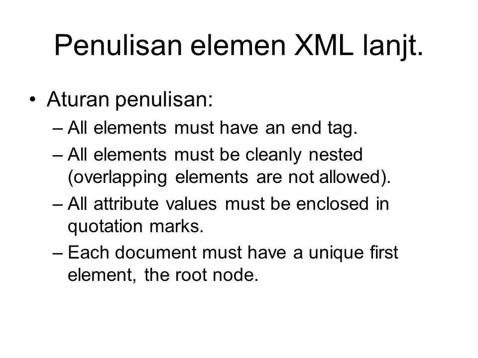 Penulisan elemen XML lanjt. Aturan penulisan: –All elements must have an end tag. –All elements must be cleanly nested (overlapping elements are not a