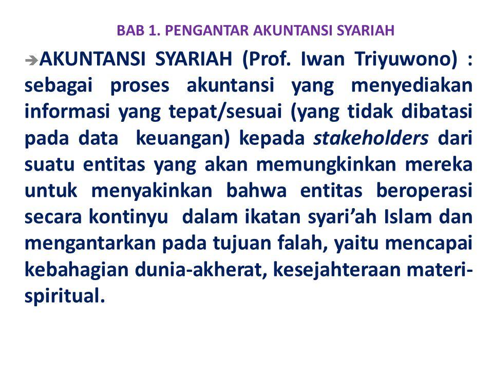 BAB 1. PENGANTAR AKUNTANSI SYARIAH  AKUNTANSI SYARIAH (Prof. Iwan Triyuwono) : sebagai proses akuntansi yang menyediakan informasi yang tepat/sesuai