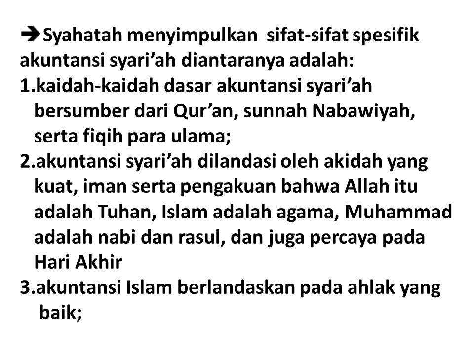  Syahatah menyimpulkan sifat-sifat spesifik akuntansi syari'ah diantaranya adalah: 1.kaidah-kaidah dasar akuntansi syari'ah bersumber dari Qur'an, su