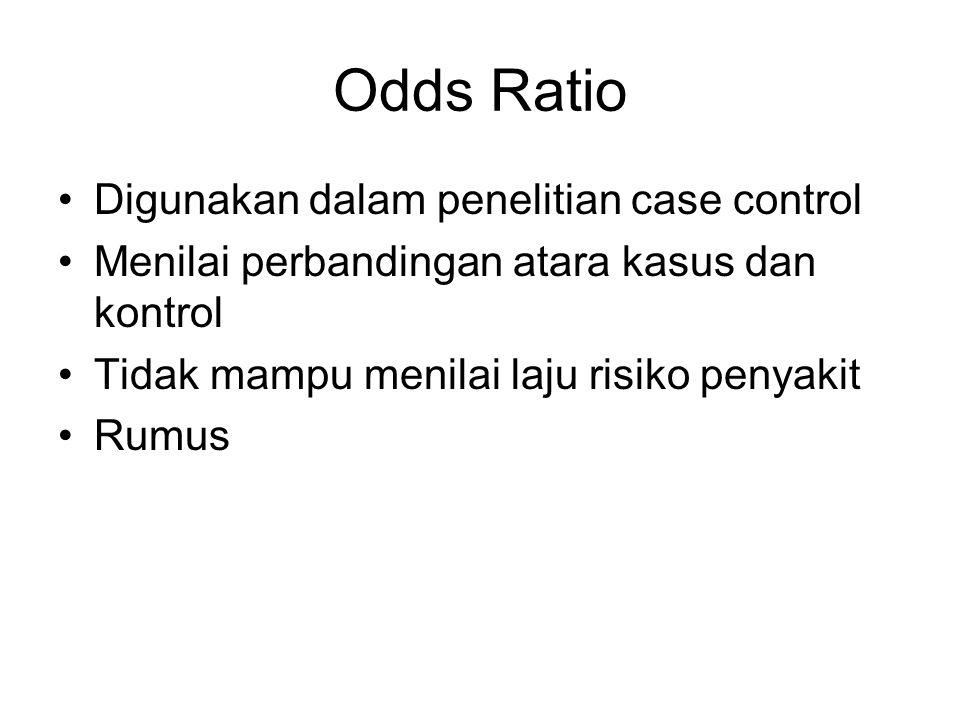 Odds Ratio Digunakan dalam penelitian case control Menilai perbandingan atara kasus dan kontrol Tidak mampu menilai laju risiko penyakit Rumus