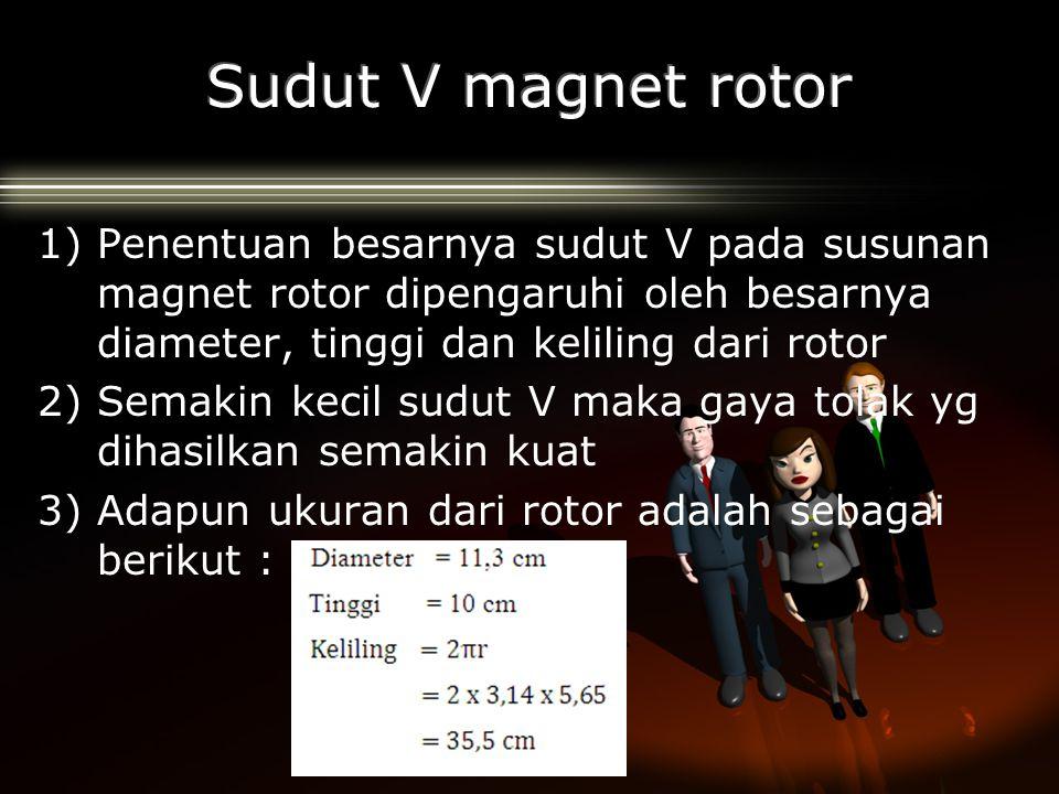 1)Penentuan besarnya sudut V pada susunan magnet rotor dipengaruhi oleh besarnya diameter, tinggi dan keliling dari rotor 2)Semakin kecil sudut V maka