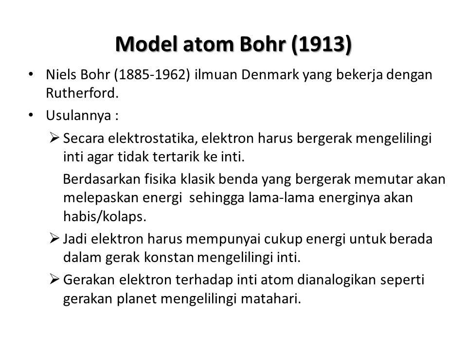Model atom Bohr (1913) Niels Bohr (1885-1962) ilmuan Denmark yang bekerja dengan Rutherford. Usulannya : SSecara elektrostatika, elektron harus berg