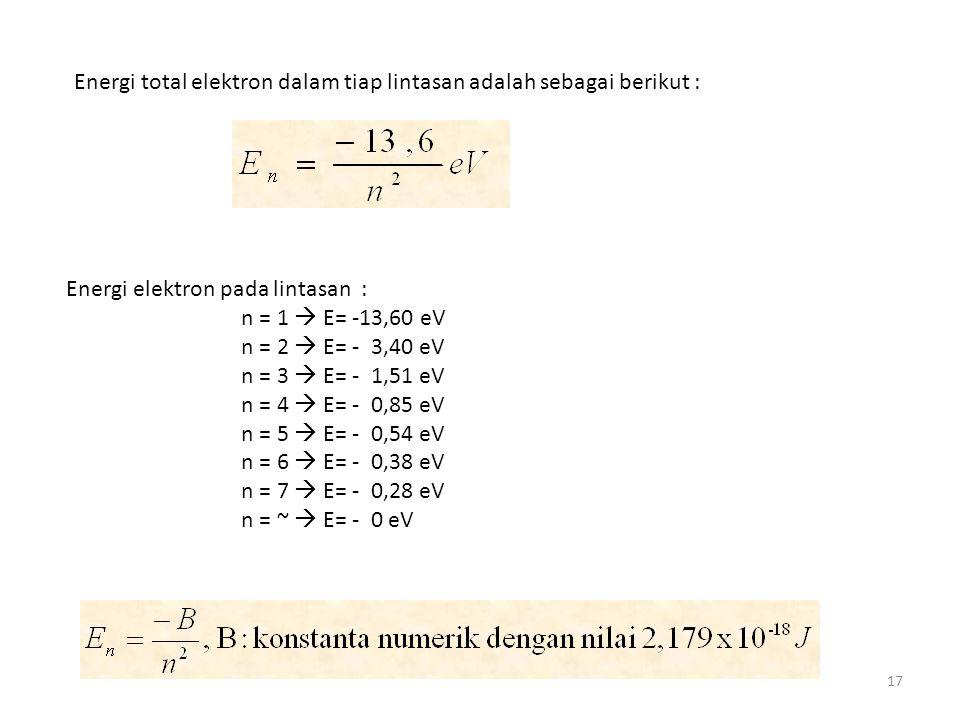 17 Energi total elektron dalam tiap lintasan adalah sebagai berikut : Energi elektron pada lintasan : n = 1  E= -13,60 eV n = 2  E= - 3,40 eV n = 3