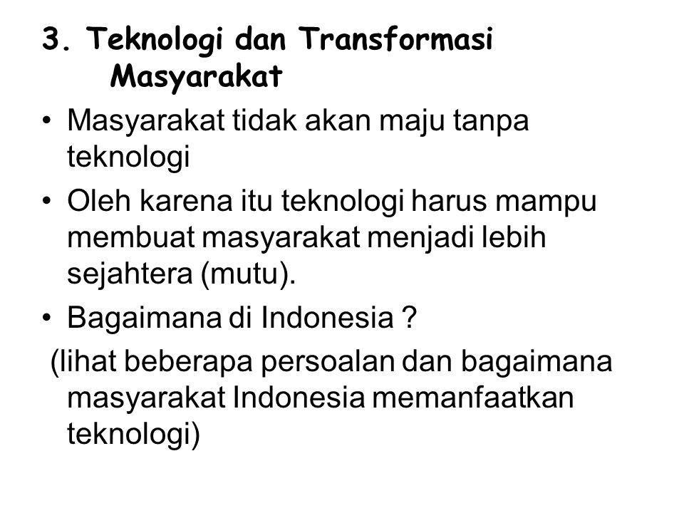 3. Teknologi dan Transformasi Masyarakat Masyarakat tidak akan maju tanpa teknologi Oleh karena itu teknologi harus mampu membuat masyarakat menjadi l