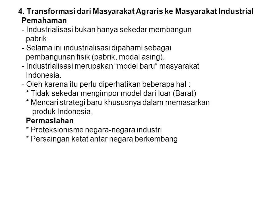 4. Transformasi dari Masyarakat Agraris ke Masyarakat Industrial Pemahaman - Industrialisasi bukan hanya sekedar membangun pabrik. - Selama ini indust
