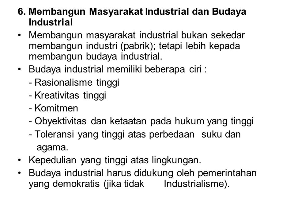 6. Membangun Masyarakat Industrial dan Budaya Industrial Membangun masyarakat industrial bukan sekedar membangun industri (pabrik); tetapi lebih kepad