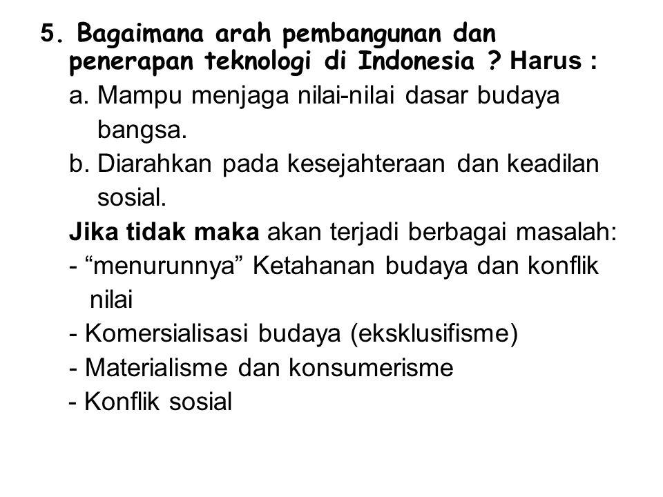 5. Bagaimana arah pembangunan dan penerapan teknologi di Indonesia ? Harus : a. Mampu menjaga nilai-nilai dasar budaya bangsa. b. Diarahkan pada kesej