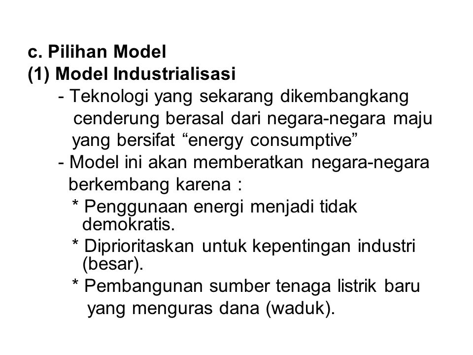 "c. Pilihan Model (1) Model Industrialisasi - Teknologi yang sekarang dikembangkang cenderung berasal dari negara-negara maju yang bersifat ""energy con"