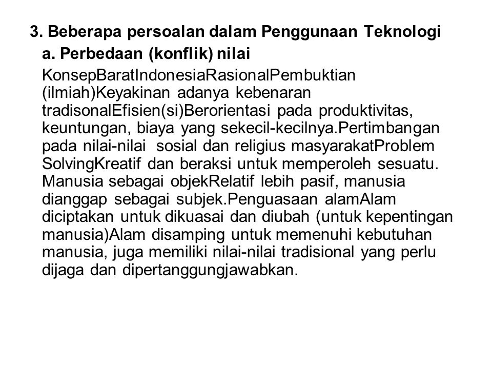 3. Beberapa persoalan dalam Penggunaan Teknologi a. Perbedaan (konflik) nilai KonsepBaratIndonesiaRasionalPembuktian (ilmiah)Keyakinan adanya kebenara