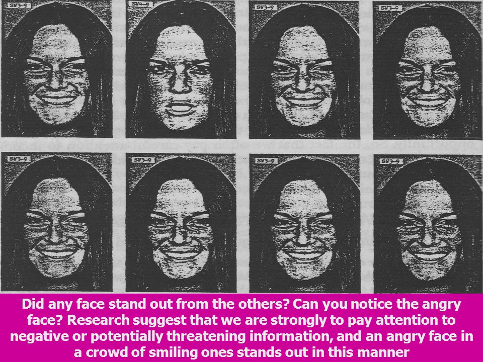 Did any face stand out from the others? Can you notice the angry face? Research suggest that we are strongly to pay attention to negative or potential