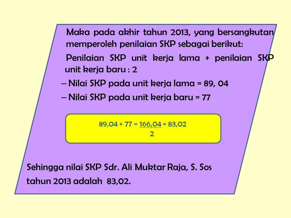 Maka pada akhir tahun 2013, yang bersangkutan memperoleh penilaian SKP sebagai berikut: Penilaian SKP unit kerja lama + penilaian SKP unit kerja baru : 2 – Nilai SKP pada unit kerja lama = 89, 04 – Nilai SKP pada unit kerja baru = 77 Sehingga nilai SKP Sdr.