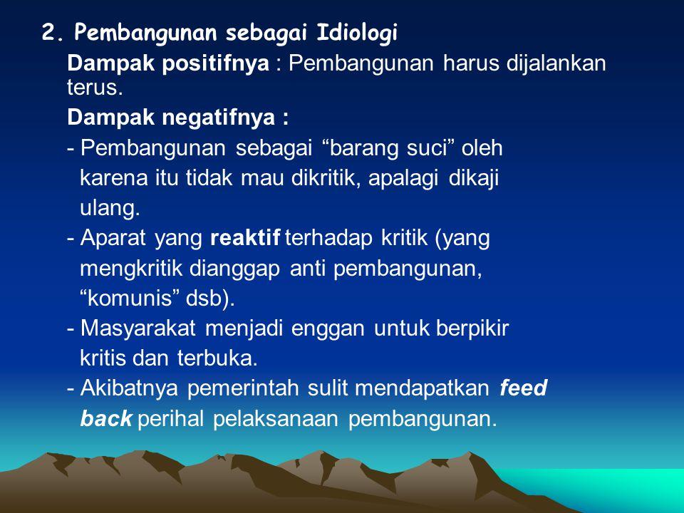 2. Pembangunan sebagai Idiologi Dampak positifnya : Pembangunan harus dijalankan terus.