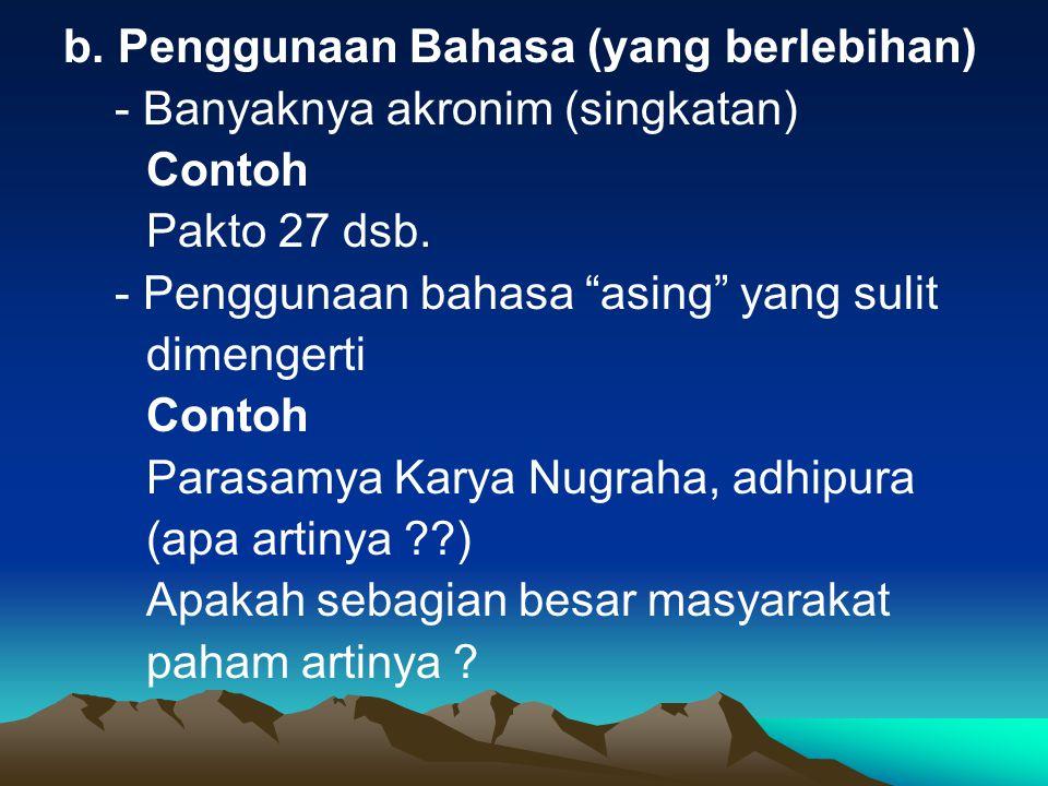 b. Penggunaan Bahasa (yang berlebihan) - Banyaknya akronim (singkatan) Contoh Pakto 27 dsb.
