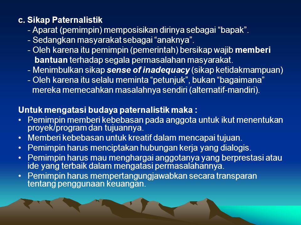 c. Sikap Paternalistik - Aparat (pemimpin) memposisikan dirinya sebagai bapak .