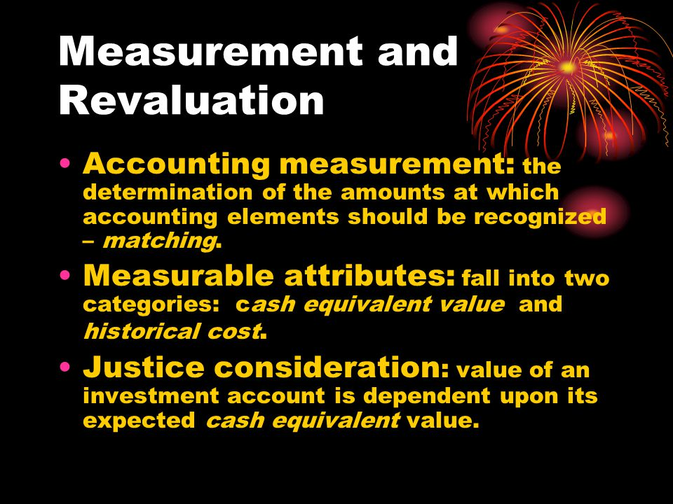 Measurement and Revaluation Accounting measurement: the determination of the amounts at which accounting elements should be recognized – matching.