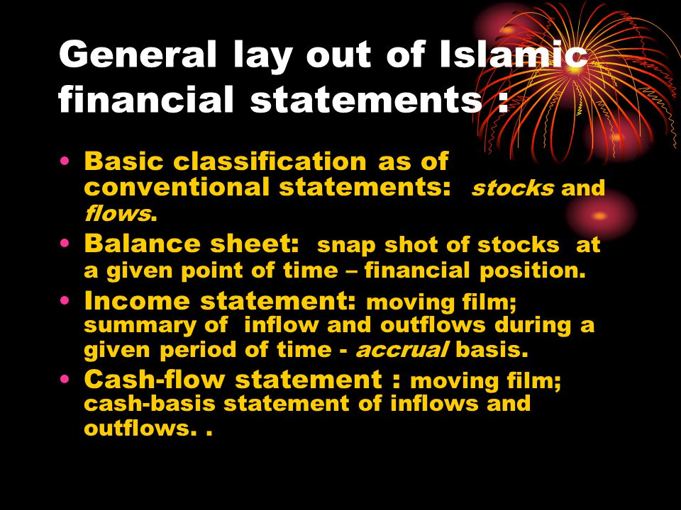 General lay out of Islamic financial statements : Basic classification as of conventional statements: stocks and flows.