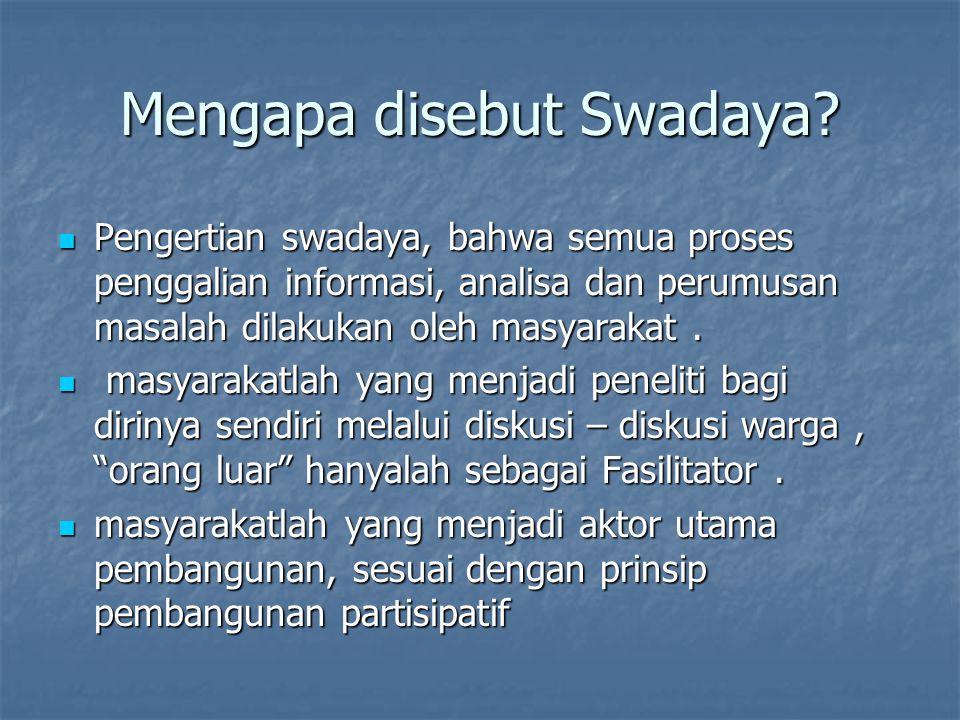 Mengapa disebut Swadaya? Pengertian swadaya, bahwa semua proses penggalian informasi, analisa dan perumusan masalah dilakukan oleh masyarakat. Pengert