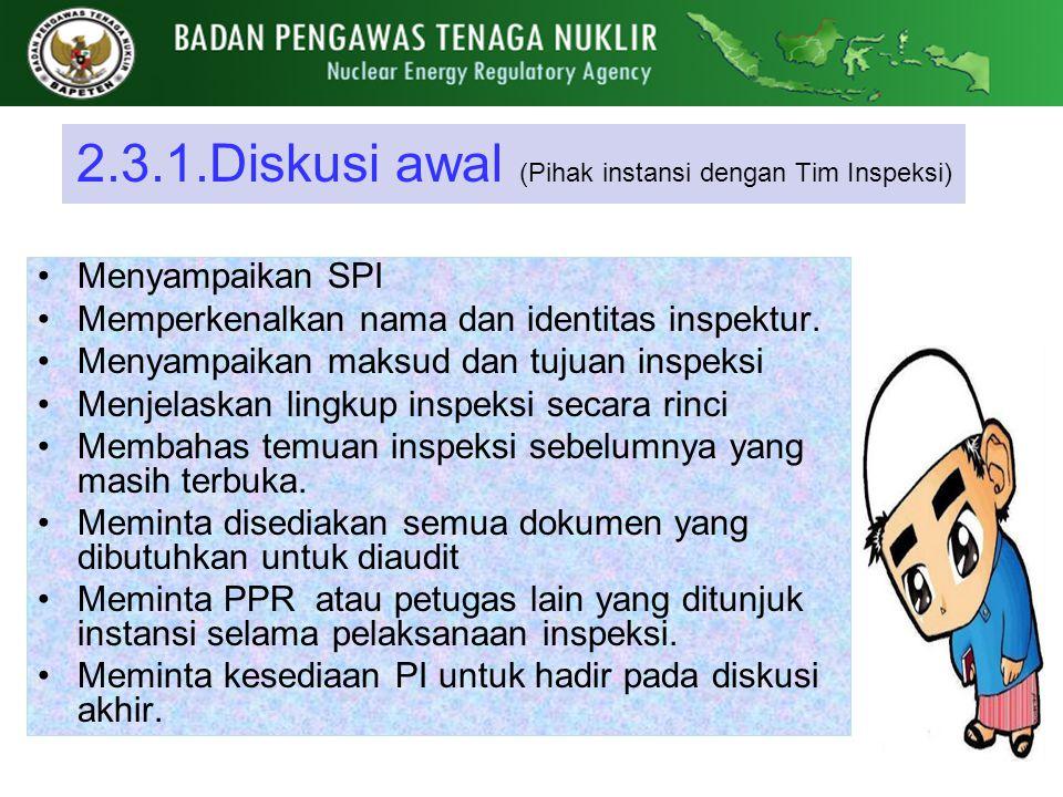 2.3.1.Diskusi awal (Pihak instansi dengan Tim Inspeksi) Menyampaikan SPI Memperkenalkan nama dan identitas inspektur. Menyampaikan maksud dan tujuan i