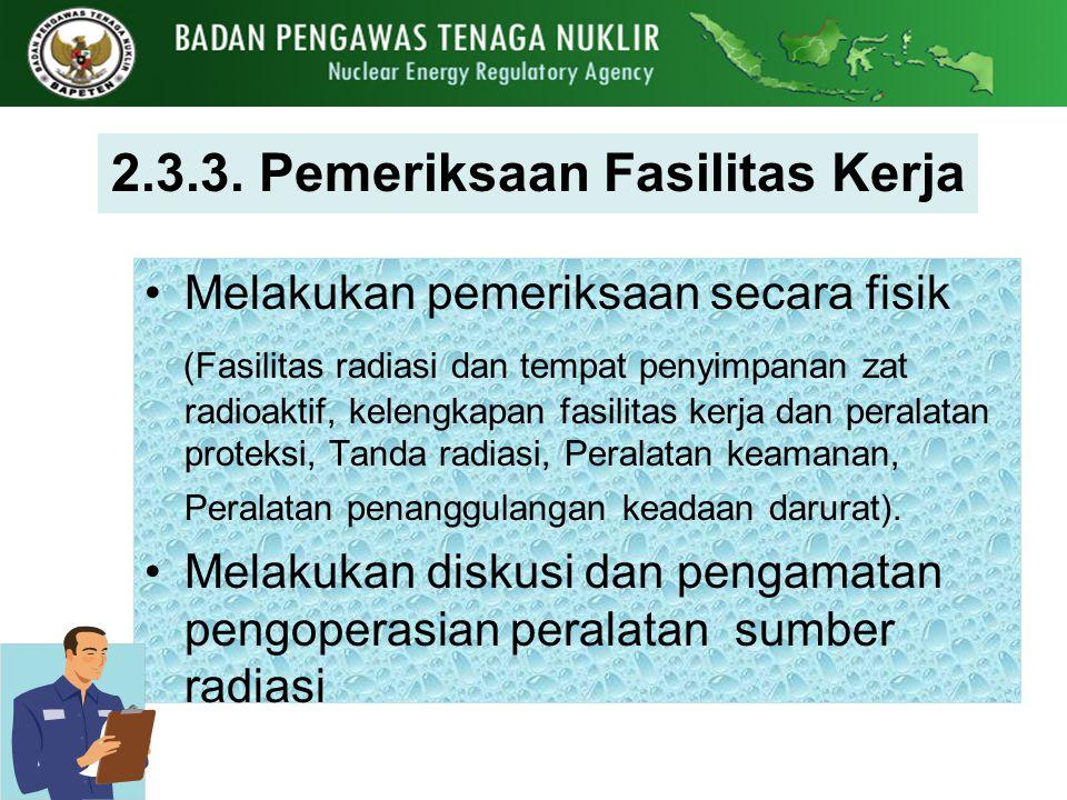 2.3.3. Pemeriksaan Fasilitas Kerja Melakukan pemeriksaan secara fisik (Fasilitas radiasi dan tempat penyimpanan zat radioaktif, kelengkapan fasilitas