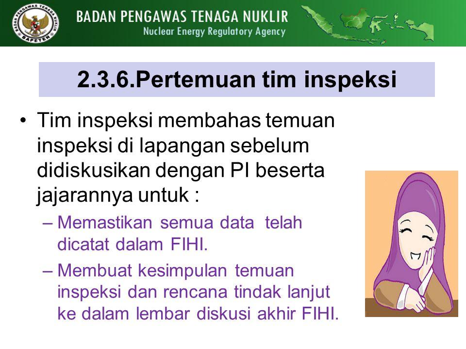 2.3.6.Pertemuan tim inspeksi Tim inspeksi membahas temuan inspeksi di lapangan sebelum didiskusikan dengan PI beserta jajarannya untuk : –Memastikan s