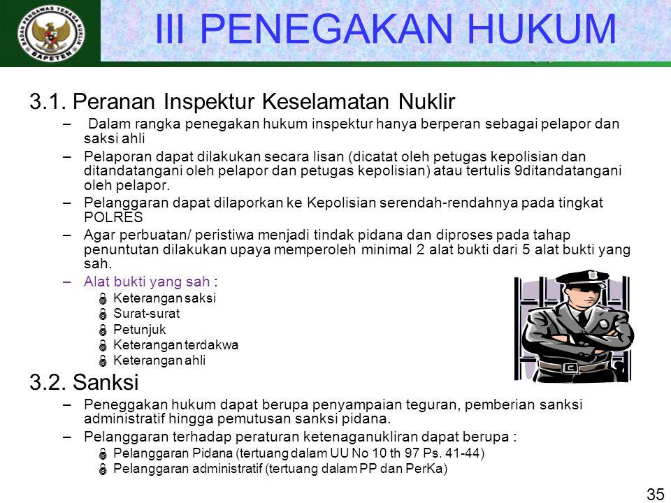 III PENEGAKAN HUKUM 3.1. Peranan Inspektur Keselamatan Nuklir – Dalam rangka penegakan hukum inspektur hanya berperan sebagai pelapor dan saksi ahli –