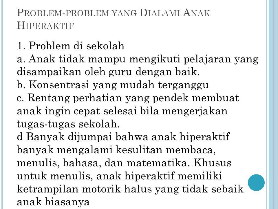 P ROBLEM - PROBLEM YANG D IALAMI A NAK H IPERAKTIF 1. Problem di sekolah a. Anak tidak mampu mengikuti pelajaran yang disampaikan oleh guru dengan bai
