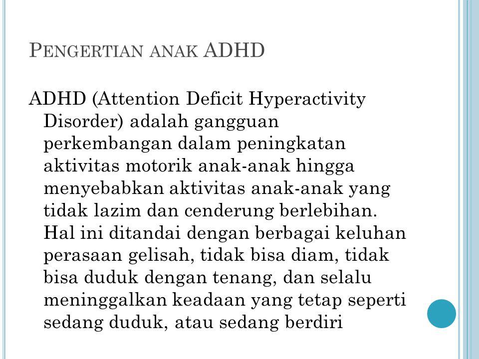 P ENGERTIAN ANAK ADHD ADHD (Attention Deficit Hyperactivity Disorder) adalah gangguan perkembangan dalam peningkatan aktivitas motorik anak-anak hingg