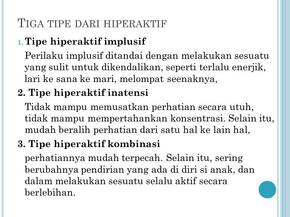 T IGA TIPE DARI HIPERAKTIF 1. Tipe hiperaktif implusif Perilaku implusif ditandai dengan melakukan sesuatu yang sulit untuk dikendalikan, seperti terl