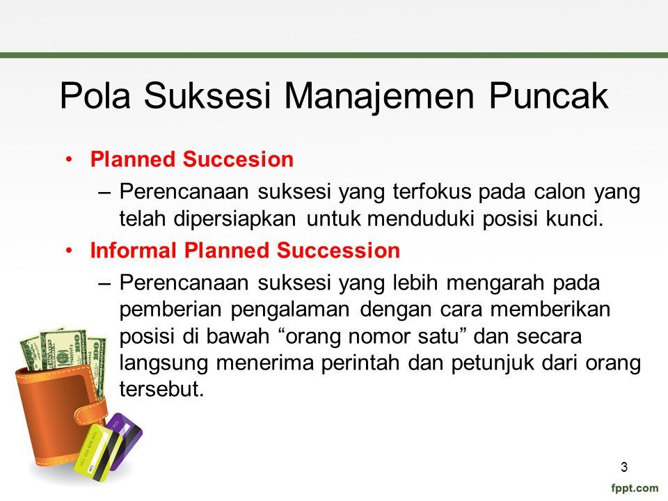 Pola Suksesi Manajemen Puncak Planned Succesion –Perencanaan suksesi yang terfokus pada calon yang telah dipersiapkan untuk menduduki posisi kunci. In