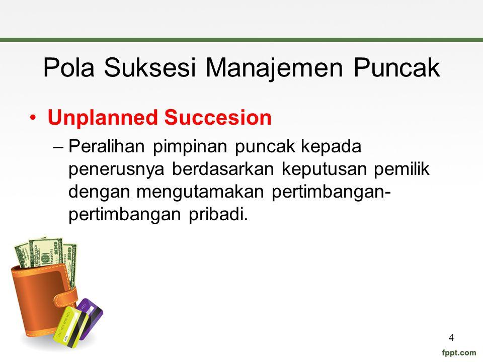 Pola Suksesi Manajemen Puncak Unplanned Succesion –Peralihan pimpinan puncak kepada penerusnya berdasarkan keputusan pemilik dengan mengutamakan perti