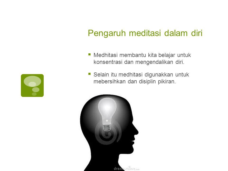 Pengaruh meditasi dalam diri  Medhitasi membantu kita belajar untuk konsentrasi dan mengendalikan diri.