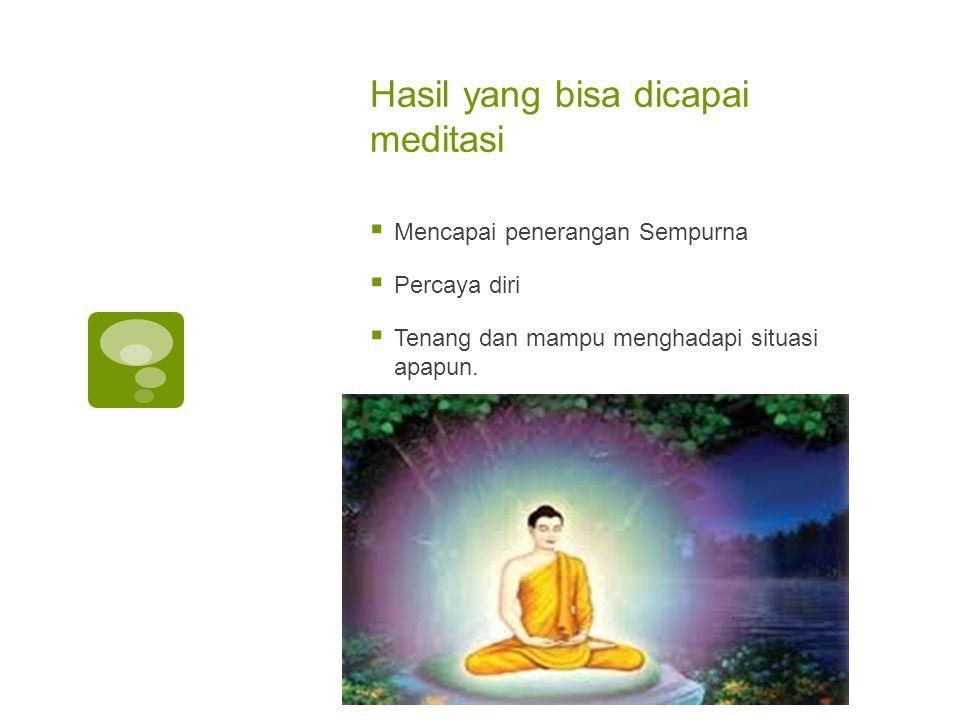 Hasil yang bisa dicapai meditasi  Mencapai penerangan Sempurna  Percaya diri  Tenang dan mampu menghadapi situasi apapun.