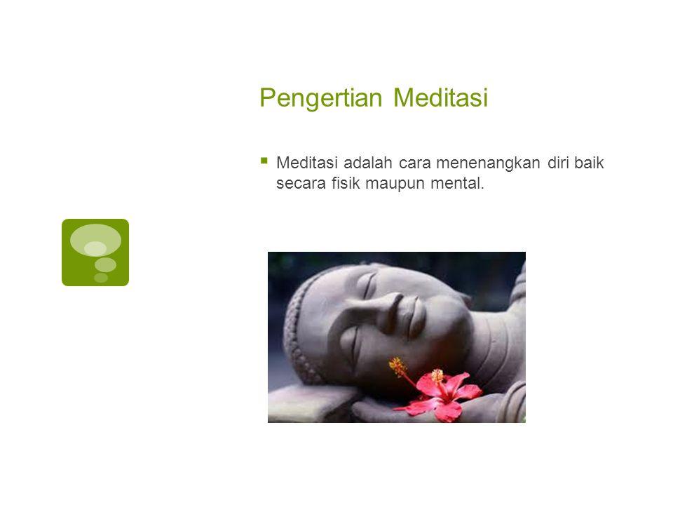 Pengertian Meditasi  Meditasi adalah cara menenangkan diri baik secara fisik maupun mental.
