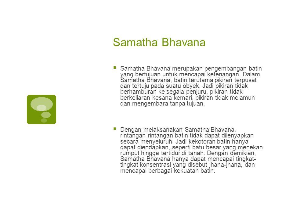 Samatha Bhavana  Samatha Bhavana merupakan pengembangan batin yang bertujuan untuk mencapai ketenangan.