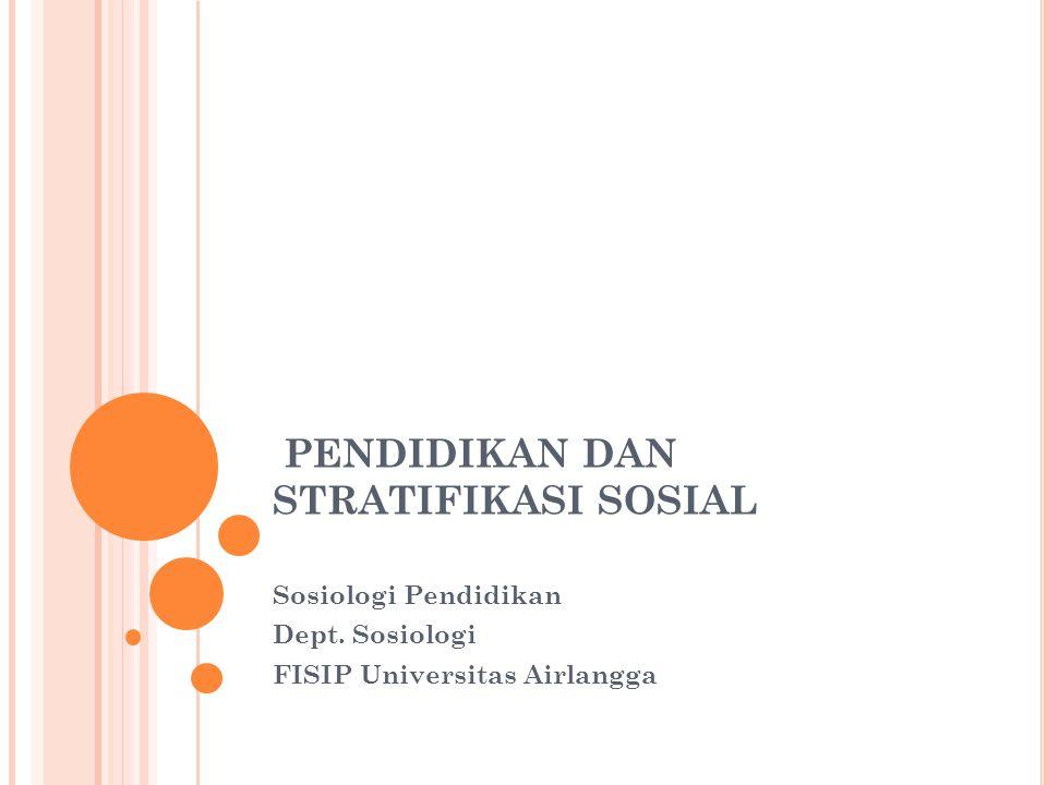 PENDIDIKAN DAN STRATIFIKASI SOSIAL Sosiologi Pendidikan Dept. Sosiologi FISIP Universitas Airlangga