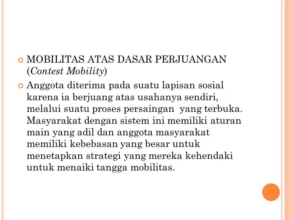 MOBILITAS ATAS DASAR PERJUANGAN ( Contest Mobility ) Anggota diterima pada suatu lapisan sosial karena ia berjuang atas usahanya sendiri, melalui suat