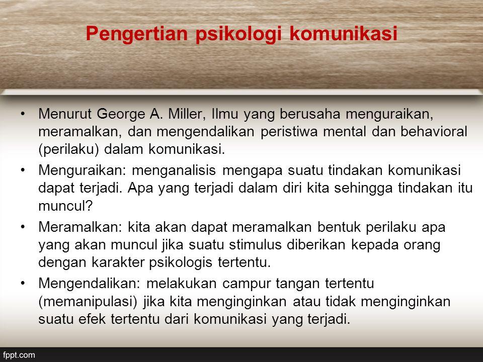 Pengertian psikologi komunikasi Menurut George A. Miller, Ilmu yang berusaha menguraikan, meramalkan, dan mengendalikan peristiwa mental dan behaviora