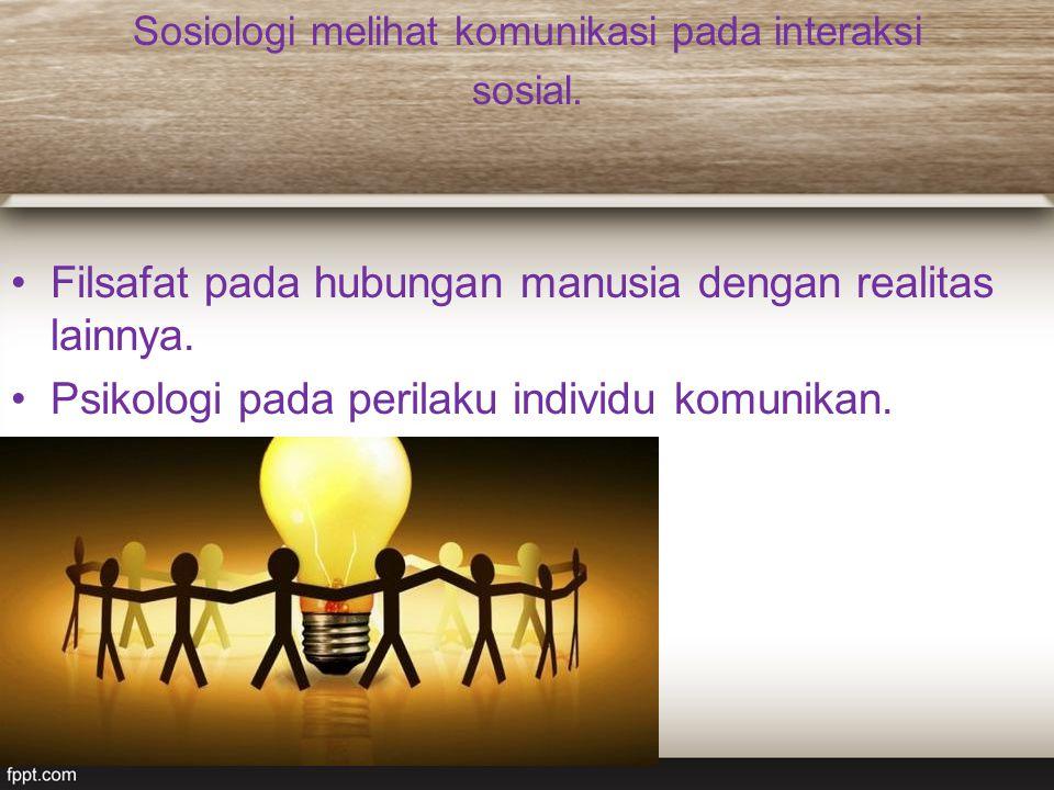 Sosiologi melihat komunikasi pada interaksi sosial. Filsafat pada hubungan manusia dengan realitas lainnya. Psikologi pada perilaku individu komunikan
