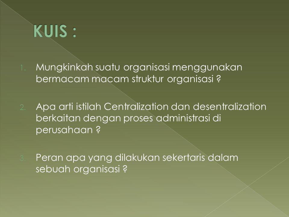 1. Mungkinkah suatu organisasi menggunakan bermacam macam struktur organisasi ? 2. Apa arti istilah Centralization dan desentralization berkaitan deng