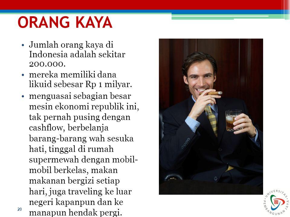 ORANG KAYA 20 Jumlah orang kaya di Indonesia adalah sekitar 200.000. mereka memiliki dana likuid sebesar Rp 1 milyar. menguasai sebagian besar mesin e