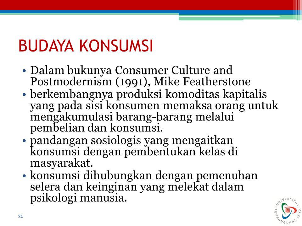 BUDAYA KONSUMSI Dalam bukunya Consumer Culture and Postmodernism (1991), Mike Featherstone berkembangnya produksi komoditas kapitalis yang pada sisi k