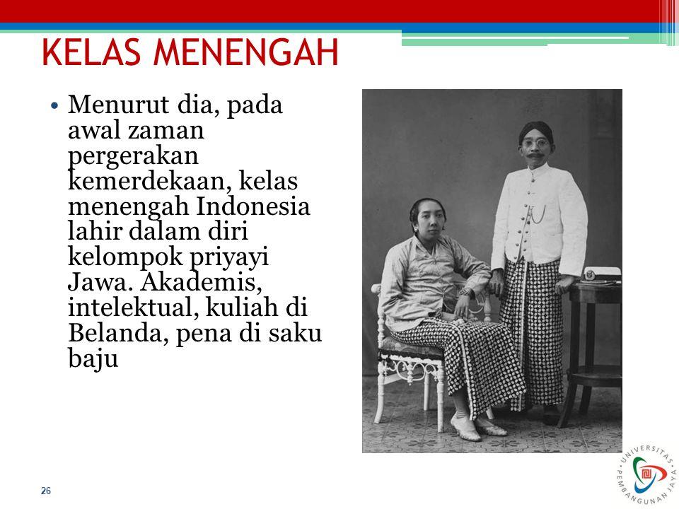 KELAS MENENGAH 26 Menurut dia, pada awal zaman pergerakan kemerdekaan, kelas menengah Indonesia lahir dalam diri kelompok priyayi Jawa. Akademis, inte