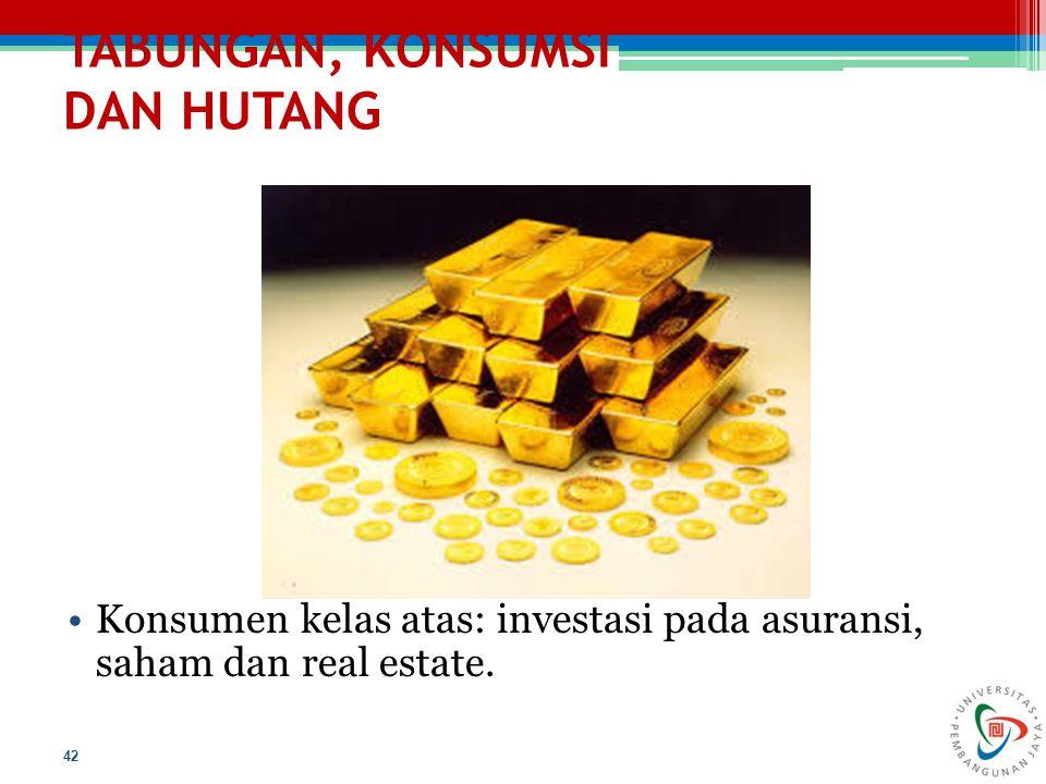 TABUNGAN, KONSUMSI DAN HUTANG 42 Konsumen kelas atas: investasi pada asuransi, saham dan real estate.