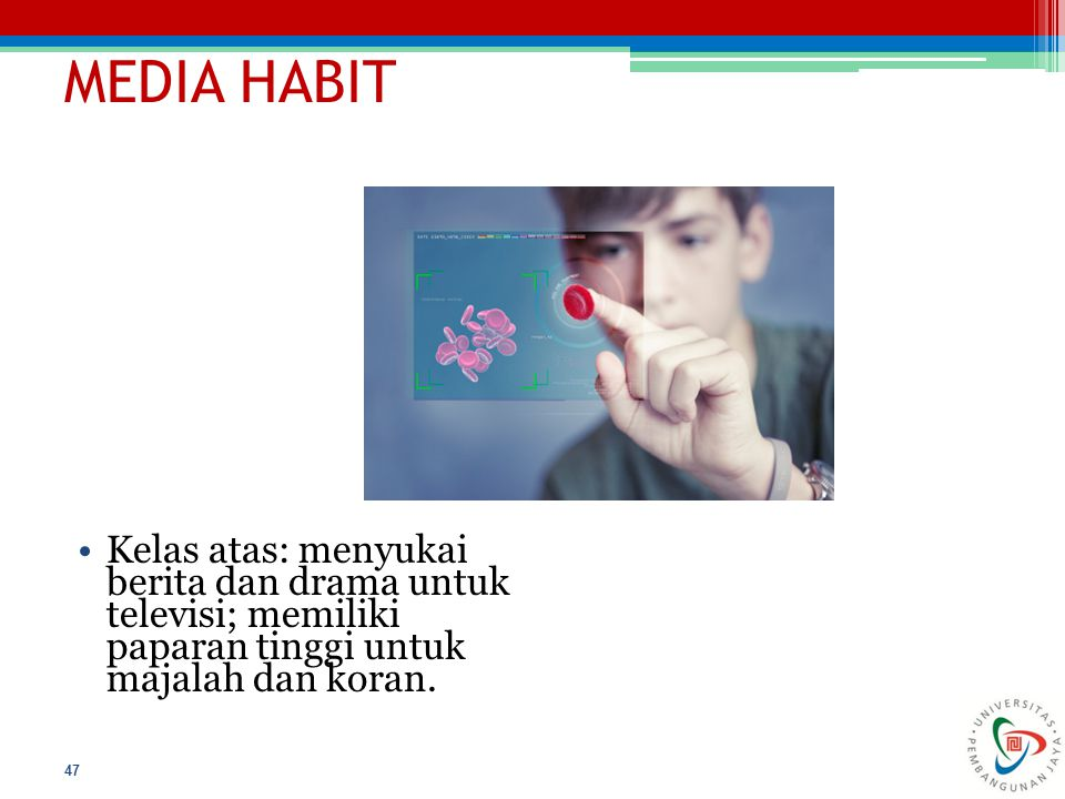 MEDIA HABIT 47 Kelas atas: menyukai berita dan drama untuk televisi; memiliki paparan tinggi untuk majalah dan koran.