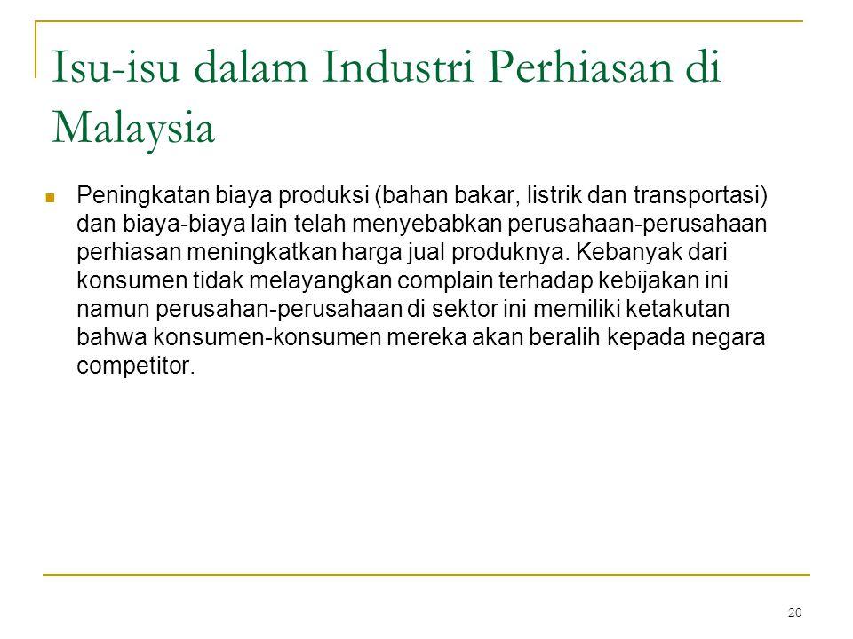 20 Isu-isu dalam Industri Perhiasan di Malaysia Peningkatan biaya produksi (bahan bakar, listrik dan transportasi) dan biaya-biaya lain telah menyebab