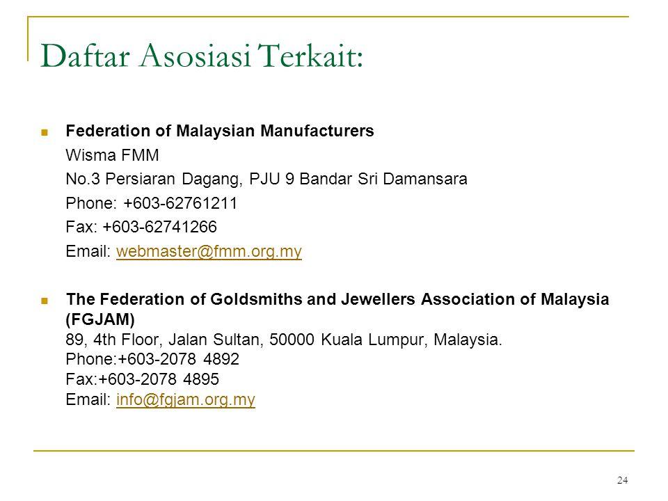 24 Daftar Asosiasi Terkait: Federation of Malaysian Manufacturers Wisma FMM No.3 Persiaran Dagang, PJU 9 Bandar Sri Damansara Phone: +603-62761211 Fax