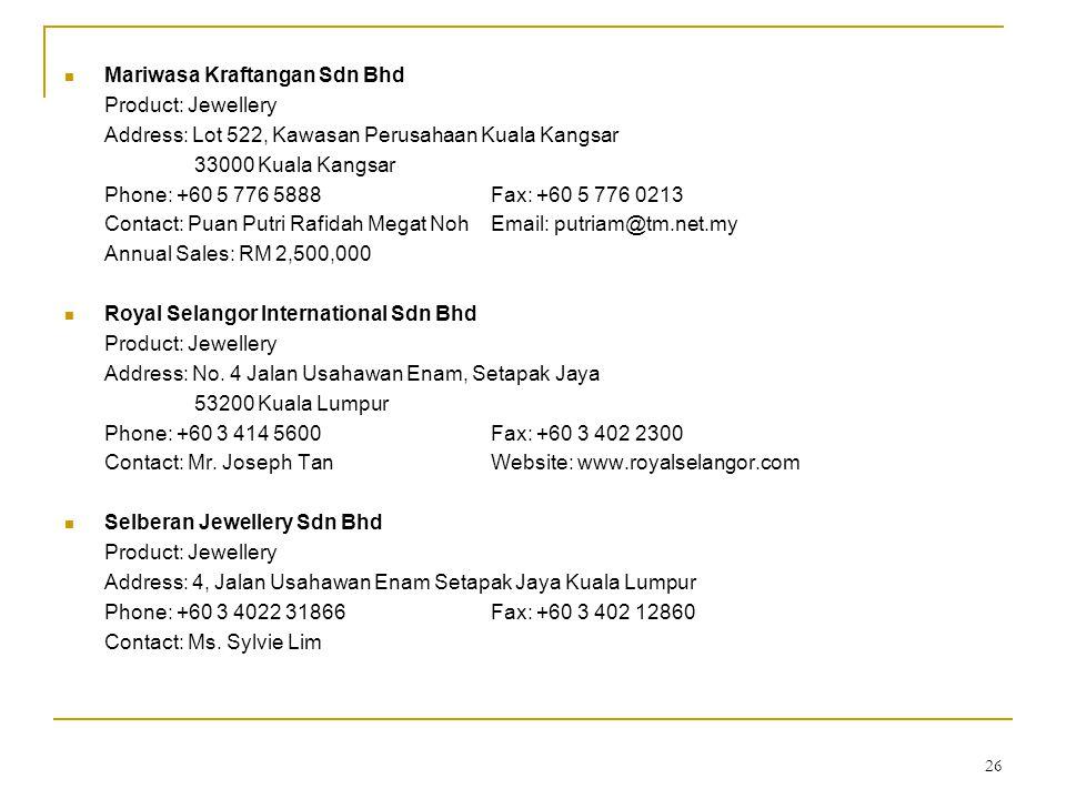 26 Mariwasa Kraftangan Sdn Bhd Product: Jewellery Address: Lot 522, Kawasan Perusahaan Kuala Kangsar 33000 Kuala Kangsar Phone: +60 5 776 5888Fax: +60