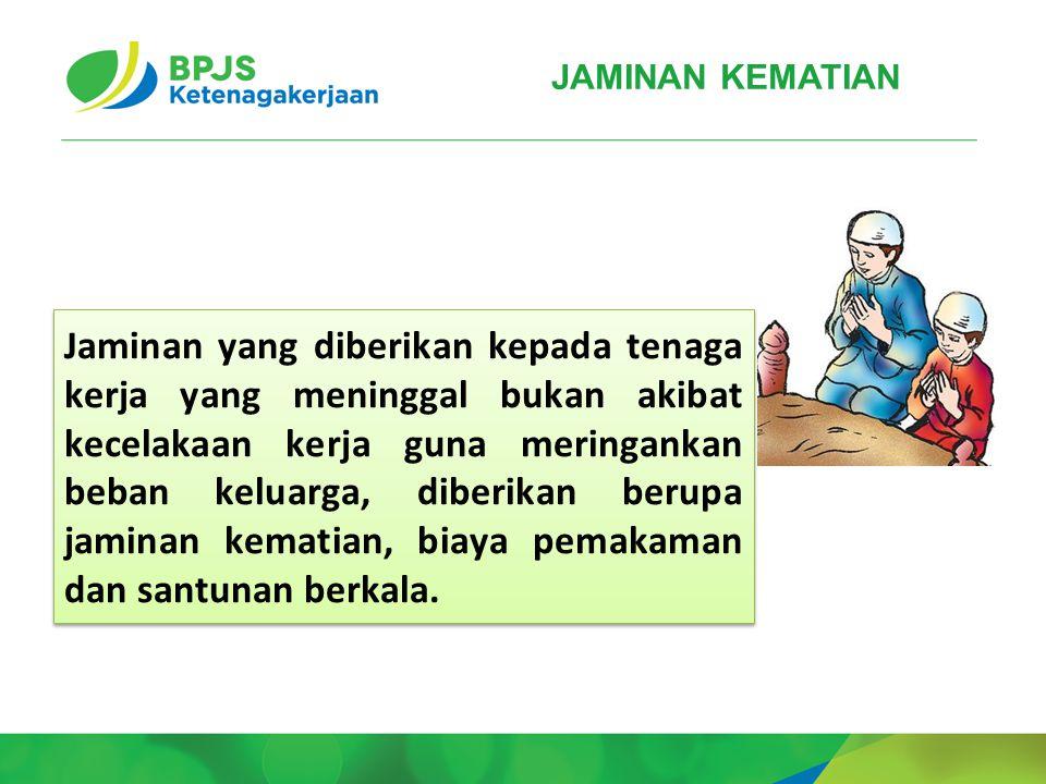 JAMINAN KEMATIAN Jaminan yang diberikan kepada tenaga kerja yang meninggal bukan akibat kecelakaan kerja guna meringankan beban keluarga, diberikan be